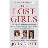 The Lost Girls The True Story of the Cleveland Abductions and the Incredible Rescue of Michelle Knight, Amanda Berry, and Gina DeJesus by Glatt, John, 9781250092113