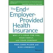 The End of Employer-provided Health Insurance: Why It's Good for You and Your Company by Pilzer, Paul Zane; Lindquist, Rick, 9781119012115