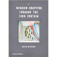 Window-shopping Through the Iron Curtain by Hlynsky, David, 9780500252116