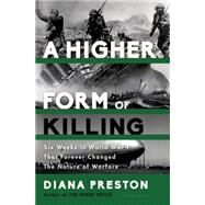 A Higher Form of Killing Six Weeks in World War I That Forever Changed The Nature of Warfare by Preston, Diana, 9781620402122