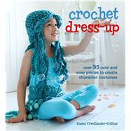 Crochet Dress-up: Over 35 Cute and Easy Pieces to Create Character Costumes by Friedlander-collins, Emma, 9781782492122