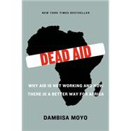Dead Aid Why Aid Is Not Working and How There Is a Better Way for Africa by Moyo, Dambisa; Ferguson, Niall, 9780374532123
