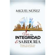 Vivir con integridad y sabiduría Persigue los valores que la sociedad ha perdido by Núñez, Miguel, 9781433692123