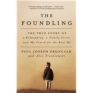 The Foundling The True Story of a Kidnapping, a Family Secret, and My Search for the Real Me by Fronczak, Paul Joseph; Tresniowski, Alex, 9781501142123