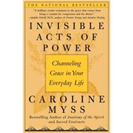 Invisible Acts of Power Channeling Grace in Your Everyday Life by Myss, Caroline, 9780743272124