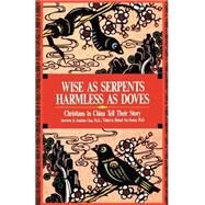 Wise As Serpents - Harmless As Doves : Chinese Christians Tell Their Story by Chao, Jonathan, 9780878082124