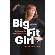 Big Fit Girl Embrace the Body You Have by Green, Louise; Weiner, Jess, 9781771642125