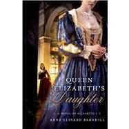 Queen Elizabeth's Daughter A Novel of Elizabeth I by Barnhill, Anne Clinard, 9780312662127
