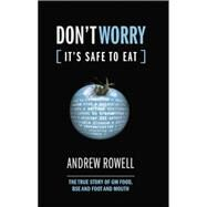 Don't Worry (It's Safe to Eat): The True Story of GM Food, BSE and Foot and Mouth by Rowell,Andrew, 9781138002128