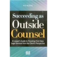 Succeeding As Outside Counsel: A Lawyer's Guide to Providing First Class Legal Services from the Client's Perspective by Boddie, Rod, 9781627222129