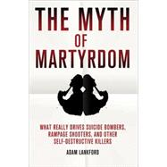 The Myth of Martyrdom What Really Drives Suicide Bombers, Rampage Shooters, and Other Self-Destructive Killers by Lankford, Adam, 9780230342132