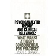 Psychoanalytic Theory and Clinical Relevance: What Makes a Theory Consequential for Practice? by Berger,Louis S., 9781138872134