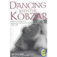 Dancing with the Kobzar : Bluffton College and Mennonite Higher Education, 1899-1999 by Bush, Perry, 9780966502138