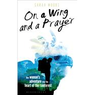 On a Wing and a Prayer One Woman's Adventure into the Heart of the Rainforest by Woods, Sarah, 9781472912138