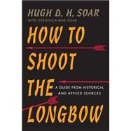 How to Shoot the Longbow: A Guide from Historical and Applied Sources by Soar, Hugh D. H., 9781594162138