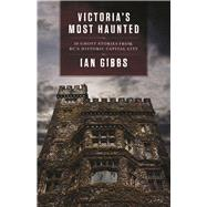 Victoria's Most Haunted 30 Ghost Stories from BC's Historic Capital City by Gibbs, Ian, 9781771512138