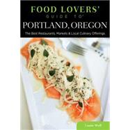 Food Lovers' Guide to® Portland, Oregon The Best Restaurants, Markets & Local Culinary Offerings by Wolf, Laurie, 9780762792139