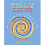 Transform Your Life With Color: Emotional, Spiritual, and Physical Wellbeing Through Color by Phillips, Charles, 9781782492139