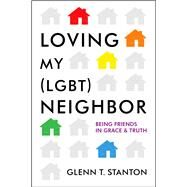Loving My (LGBT) Neighbor Being Friends in Grace and Truth by Stanton, Glenn T.; Daly, Jim, 9780802412140