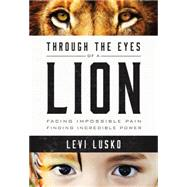 Through the Eyes of a Lion: Facing Impossible Pain, Finding Incredible Power by Lusko, Levi; Furtick, Steven, 9780718032142
