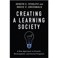 Creating a Learning Society by Stiglitz, Joseph E.; Greenwald, Bruce C., 9780231152143