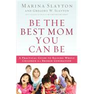 Be the Best Mom You Can Be: A Practical Guide to Raising Whole Children in a Broken Generation by Slayton, Marina; Slayton, Gregory W., 9780718022143