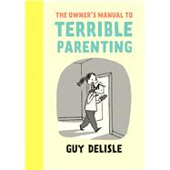 The Owner's Manual to Terrible Parenting by Delisle, Guy; Dascher, Helge, 9781770462144