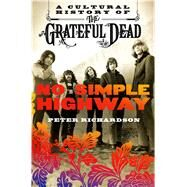No Simple Highway A Cultural History of the Grateful Dead by Richardson, Peter, 9781250082145