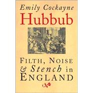 Hubbub; Filth, Noise, and Stench in England, 1600-1770 by Emily Cockayne, 9780300112146