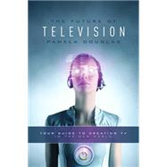 The Future of Television by Douglas, Pamela, 9781615932146