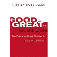 Good to Great in God's Eyes : 10 Practices Great Christians Have in Common by Ingram, Chip, 9780801072147