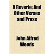 A Reverie: And Other Verses and Prose by Woods, John Alfred, 9780217342148