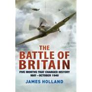 The Battle of Britain Five Months That Changed History; May-October 1940 by Holland, James, 9781250002150