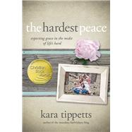 The Hardest Peace Expecting Grace in the Midst of Life's Hard by Tippetts, Kara, 9780781412155
