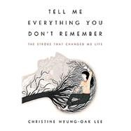 Tell Me Everything You Don't Remember by Lee, Christine Hyung-oak, 9780062422156