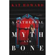 A Cathedral of Myth and Bone by Howard, Kat, 9781481492157