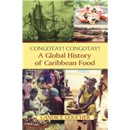 Congotay! Congotay! A Global History of Caribbean Food by Goucher; Candice, 9780765642158