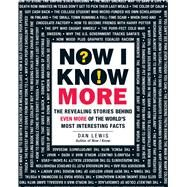 Now I Know More: The Revealing Stories Behind Even More of the World's Most Interesting Facts by Lewis, Dan, 9781440582158