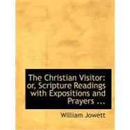 The Christian Visitor: Or, Scripture Readings With Expositions and Prayers Designed to Assist the Friends of the Poor and Afflicted by Jowett, William, 9780554712161