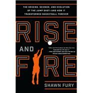 Rise and Fire The Origins, Science, and Evolution of the Jump Shot --- and How It Transformed Basketball Forever by Fury, Shawn, 9781250062161