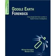 Google Earth Forensics: Using Google Earth Geo-location in Digital Forensic Investigations by Harrington, Michael; Cross, Michael, 9780128002162