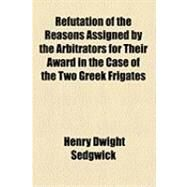 Refutation of the Reasons Assigned by the Arbitrators for Their Award in the Case of the Two Greek Frigates by Sedgwick, Henry Dwight, 9781154492163