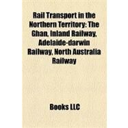 Rail Transport in the Northern Territory : The Ghan, Inland Railway, Adelaide-darwin Railway, North Australia Railway by , 9781157152163