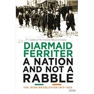 A Nation and Not a Rabble by Ferriter, Diarmaid, 9781468312164