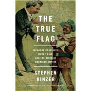 The True Flag Theodore Roosevelt, Mark Twain, and the Birth of American Empire by Kinzer, Stephen, 9781627792165