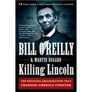 Killing Lincoln The Shocking Assassination That Changed America Forever by O'Reilly, Bill; Dugard, Martin, 9781250012166