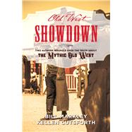 Old West Showdown Two Authors Wrangle over the Truth about the Mythic Old West by Markley, Bill; Cutsforth, Kellen, 9781493032167