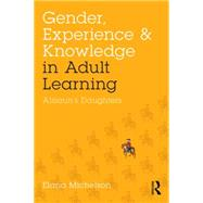 Gender, Experience, and Knowledge in Adult Learning: AlisounÆs Daughters by Michelson; Elana, 9781138892170