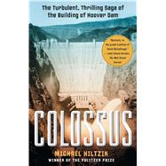 Colossus The Turbulent, Thrilling Saga of the Building of Hoover Dam by Hiltzik, Michael, 9781416532170