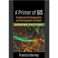 A Primer of GIS, Second Edition Fundamental Geographic and Cartographic Concepts by Harvey, Francis, 9781462522170